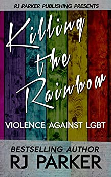 Killing The Rainbow: Violence Against LGBT by [Parker Ph.D., RJ]