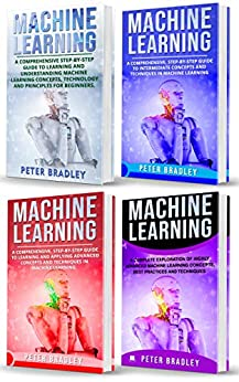 Machine Learning : A Comprehensive, Step-By-Step Guide To Learning And Understanding Machine Learning From Beginners, Intermediate, Advanced,  To Expert Concepts and Techniques by [Bradley, Peter ]