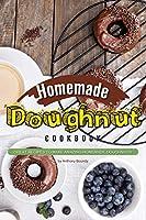 Homemade Doughnut Cookbook: Great recipes to make amazing homemade doughnuts!
