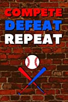 Compete Defeat Repeat: Blank Lined Journal Notebook, Size 6x9, 120 Pages, Awesome Baseball Sport Gift For Baseball Fans, Lovers, Players: Soft Cover, Matte Finish, Journal For Daily Goals, To Do List, Remind Me