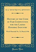 History of the Code of Fair Competition for the Ladies Handbag Industry: Work Materials No. 71; March 1936 (Classic Reprint)