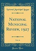 National Municipal Review, 1927, Vol. 16 (Classic Reprint)