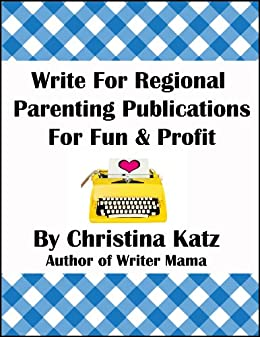 [Katz, Christina]のWrite For Regional Parenting Publications For Fun & Profit: A Step-By-Step Guide For Beginners (English Edition)