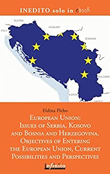 European Union: Issues of Serbia, Kosovo and Bosnia and Herzegovina. Objectives of Entering the European Union, Current Possibilities and Perspectives by [Eldina Pleho]