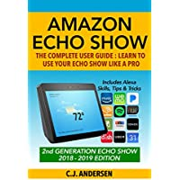 Amazon Echo Show - The Complete User Guide: Learn to Use Your Echo Show Like A Pro (Alexa & Echo Show Setup and Tips) (English Edition)