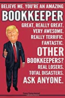 Funny Trump Journal - Believe Me. You're An Amazing Bookkeeper Great, Really Great. Very Awesome. Fantastic. Other Bookkeepers? Total Disasters. Ask Anyone.: Accountant Bookkeeper Appreciation Gift Trump Gag Gift Better Than A Card Notebook Bookkeeping