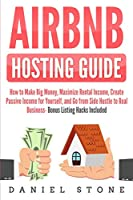 Airbnb Hosting Guide: How to Make Big Money, Maximize Rental Income, Create Passive Income for Yourself, and Go From Side Hustle to Real Business- Bonus Listing Hacks Included