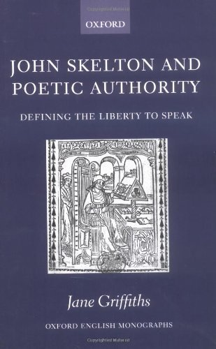 John Skelton and Poetic Authority: Defining the Liberty to Speak (Oxford English Monographs) (English Edition)