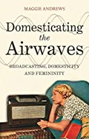 Domesticating the Airwaves: Broadcasting, Domesticity and Femininity by Maggie Andrews(2012-03-29)