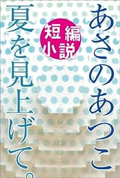 [あさのあつこ]のあさのあつこ短編小説 夏を見上げて。 (物語を創ろう!)