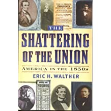 The Shattering of the Union: America in the 1850s (The American Crisis Series: Books on the Civil War Era Book 14)