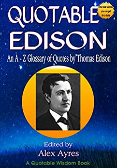 QUOTABLE EDISON: An A to Z Glossary of Quotes from Thomas Edison, Inventor and Wealth Creator (Quotable Wisdom Books Book 88) by [Edison, Thomas]