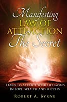 The Secret: Manifesting the Law of Attraction: Learn to Attract Your Life Goals in Love, Wealth and Success