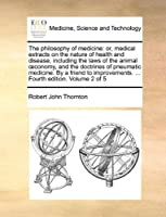 The Philosophy of Medicine: Or, Medical Extracts on the Nature of Health and Disease, Including the Laws of the Animal Conomy, and the Doctrines of Pneumatic Medicine. by a Friend to Improvements. ... Fourth Edition. Volume 2 of 5
