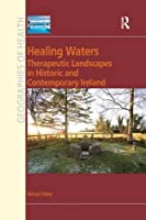 Healing Waters: Therapeutic Landscapes in Historic and Contemporary Ireland (Geographies of Health)