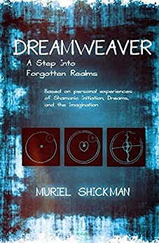 Dreamweaver: A Step Into Forgotten Realms: Based on personal experiences of Shamanic Initiation, Dreams and The Imagination by [Shickman, Muriel]