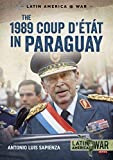 The 1989 Coup D'étát in Paraguay: The End of a Long Dictatorship 1954-1989 (Latin America@war)
