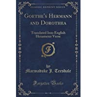 Goethe's Hermann and Dorothea: Translated Into English Hexameter Verse (Classic Reprint)