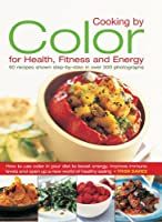 Cooking by Color for Health, Fitness and Energy: 50 Recipes Shown Step by Step in Over 300 Photographs