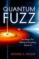 Quantum Fuzz: The Strange True Makeup of Everything Around Us
