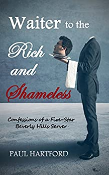 Waiter to the Rich and Shameless: Confessions of a Five-Star Beverly Hills Server by [Hartford, Paul]