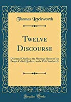 Twelve Discourse: Delivered Chiefly at the Meeting-House of the People Called Quakers, in the Park Southwark (Classic Reprint)