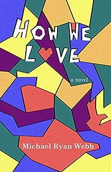 How We Love: A Novel by [Webb, Michael Ryan]