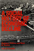 Social History of Economic Decline: Business, Politics, and Work in Trenton (Class and Culture Series)