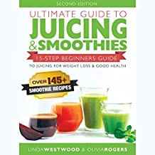 Ultimate Guide to Juicing & Smoothies: 15-Step Beginners Guide to Juicing for Weight Loss & Good Health