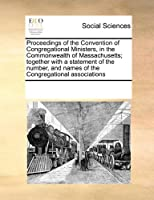 Proceedings of the Convention of Congregational Ministers, in the Commonwealth of Massachusetts; Together with a Statement of the Number, and Names of the Congregational Associations