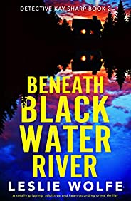Beneath Blackwater River: A totally gripping, addictive and heart-pounding crime thriller (Detective Kay Sharp