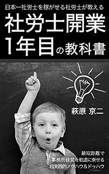 [萩原 京二]の日本一社労士を稼がせる社労士が教える『社労士開業1年目の教科書』: 最短距離で事務所経営を軌道に乗せるノウハウ&ドゥハウ