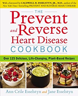 The Prevent and Reverse Heart Disease Cookbook: Over 125 Delicious, Life-Changing, Plant-Based Recipes by [Esselstyn, Ann Crile, Esselstyn, Jane]