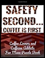 Safety Second Coffee is First: Coffee Lovers and Caffeine Addicts Fun Maze Puzzle Book
