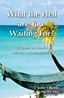 What the Hell Are You Waiting For?: 21 Days to Wealth, Health, and Abundance