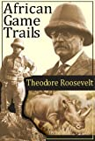 African Game Trails [ with more than 200 Photos! ]: An Account Of The African Wanderings Of An American Hunter-Naturalist (English Edition)