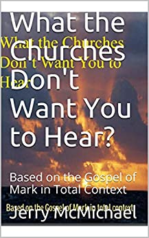 What the Churches Don't Want You to Hear?: Based on the Gospel of Mark in Total Context (All Scripture Christian Life and Living Book 5) by [McMichael, Jerry]