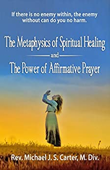 The Metaphysics of Spiritual Healing and the Power of Affirmative Prayer by [Carter, Rev. Michael J. S.]