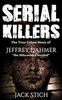 Serial Killers: The True Crime Story of Jeffery Dahmer, The Milwaukee Cannibal by [Stich, Jack]