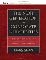 The Next Generation of Corporate Universities: Innovative Approaches for Developing People and Expanding Organizational Capabilities (Pfeiffer Essential Resources for Training and HR Professionals)