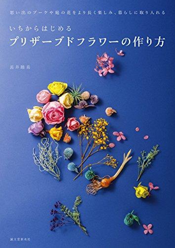 いちからはじめるプリザーブドフラワーの作り方:思い出のブーケや庭の花をより長く楽しみ、暮らしに取り入れる