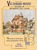 "Victorian House Designs in Authentic Full Color: 75 Plates from the ""Scientific American -- Architects and Builders Edition,"" 1885-1894 (Dover Architecture)"