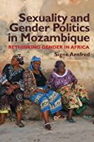 Sexuality & Gender Politics in Mozambique: Rethinking Gender in Africa