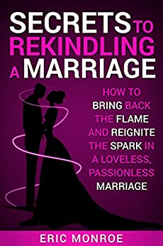 Secrets to Rekindling a Marriage: How to Bring Back the Flame and Reignite the Spark in a Loveless, Passionless Marriage by [Monroe, Eric]