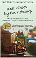 Keep Shoes by the Ketchup: Helpful Parenting Tales from the Ultimate Mommy Imperfect