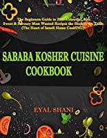 Sababa Kosher Cuisine Cookbook: The Beginners Guide to 120 Colorful, Spicy, Sweet & Savory Most Wanted Recipes from the Shuk to the Table (the Heart of Israeli Home Cooking)