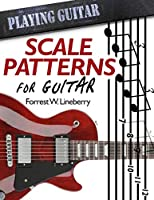 Scale Patterns for Guitar: 134 Melodic Sequences for Mastering the Guitar Fretboard (Playing Guitar)