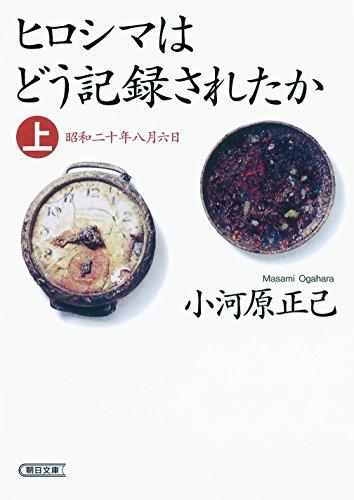 ヒロシマはどう記録されたか 上 昭和二十年八月六日 (朝日文庫)の詳細を見る