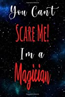 You Can't Scare Me! I'm A Magician: The perfect gift for the professional in your life - Funny 119 page lined journal!