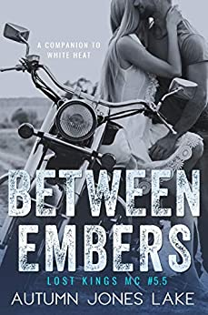 Between Embers (Lost Kings MC #5.5): A Companion to White Heat: Three Short Stories by [Lake, Autumn Jones]